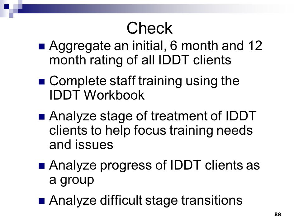 Check Aggregate an initial, 6 month and 12 month rating of all IDDT clients. Complete staff training using the IDDT Workbook.