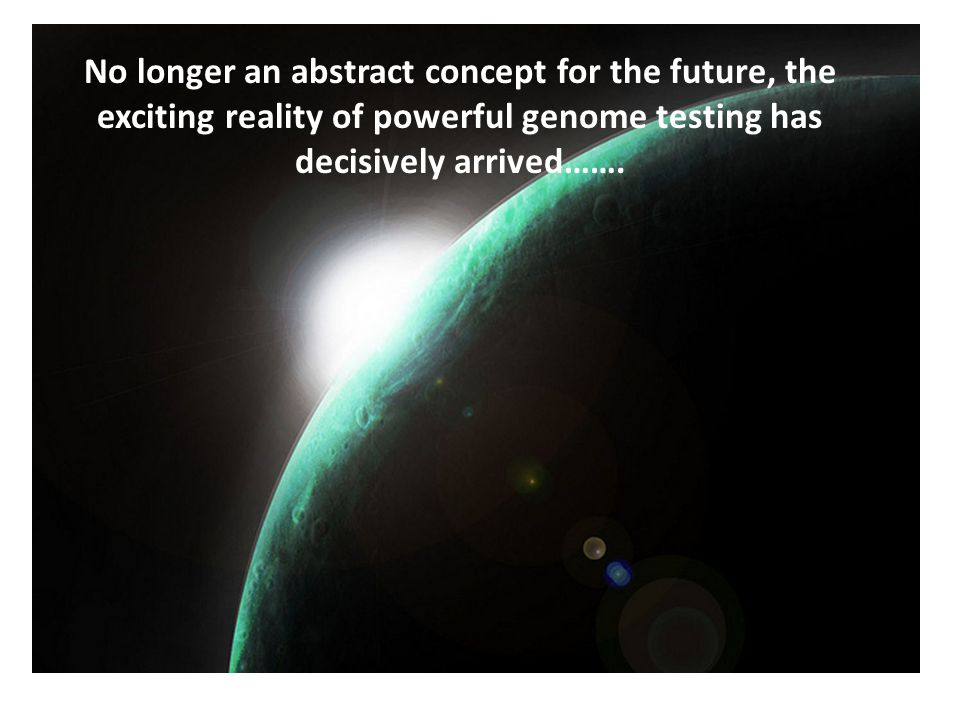 No longer an abstract concept for the future, the exciting reality of powerful genome testing has decisively arrived…….
