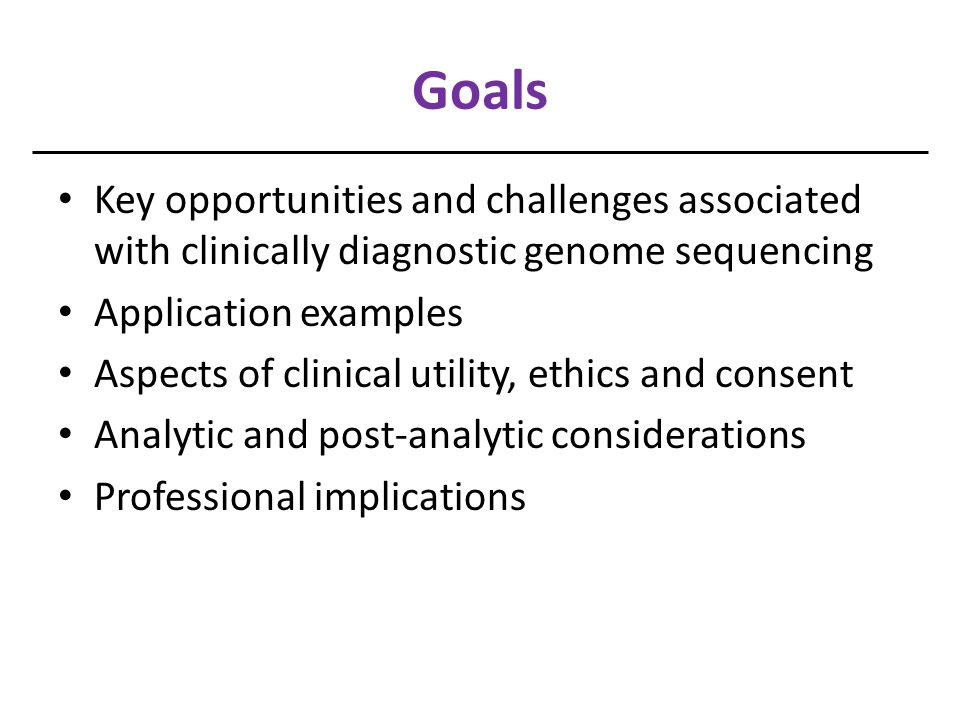 Goals Key opportunities and challenges associated with clinically diagnostic genome sequencing. Application examples.