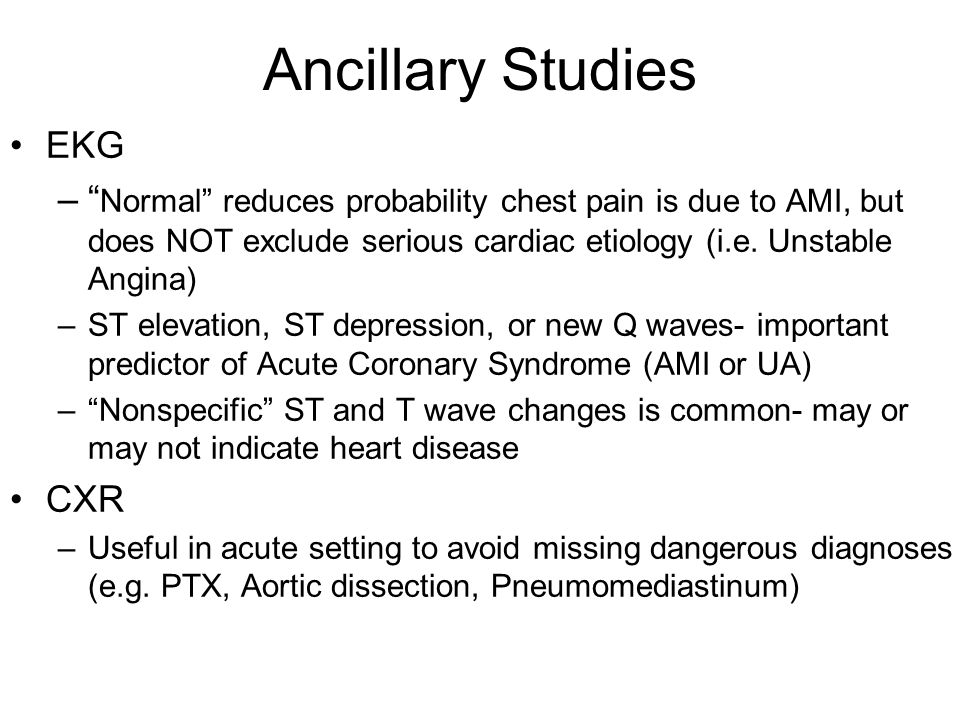 Ancillary Studies EKG. Normal reduces probability chest pain is due to AMI, but does NOT exclude serious cardiac etiology (i.e. Unstable Angina)