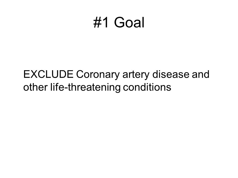 #1 Goal EXCLUDE Coronary artery disease and other life-threatening conditions