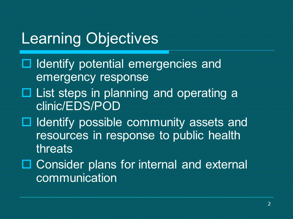 Learning Objectives Identify potential emergencies and emergency response. List steps in planning and operating a clinic/EDS/POD.