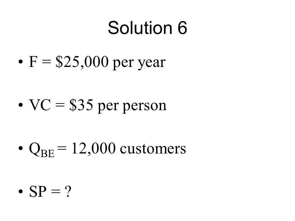 Solution 6 F = $25,000 per year VC = $35 per person