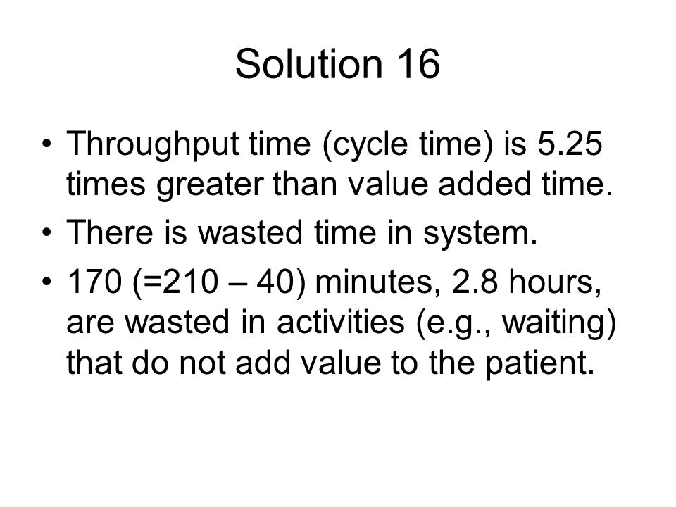 Solution 16 Throughput time (cycle time) is 5.25 times greater than value added time. There is wasted time in system.