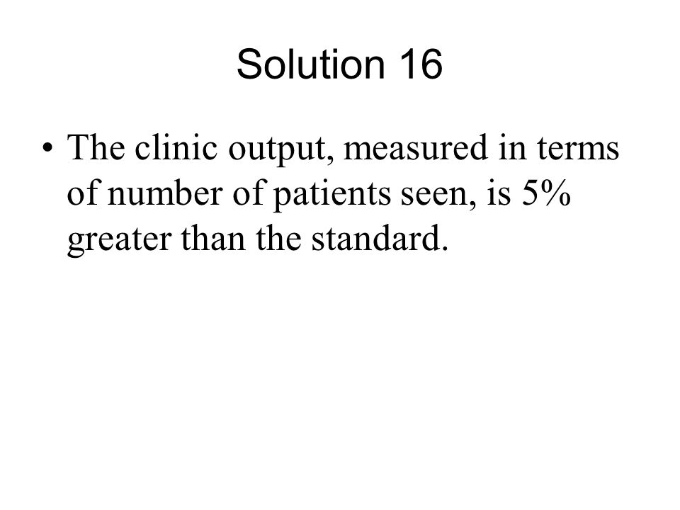 Solution 16 The clinic output, measured in terms of number of patients seen, is 5% greater than the standard.