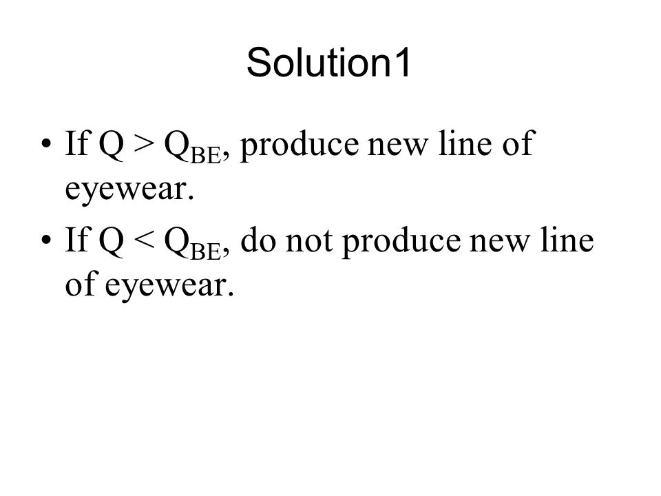 Solution1 If Q > QBE, produce new line of eyewear.