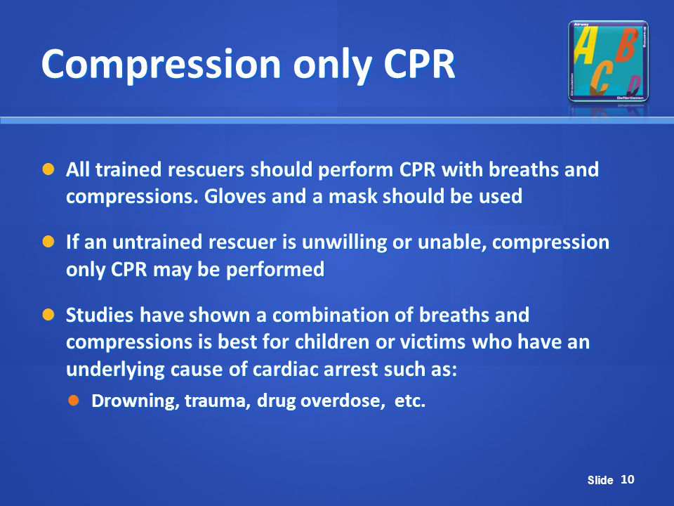 Compression only CPR All trained rescuers should perform CPR with breaths and compressions. Gloves and a mask should be used.