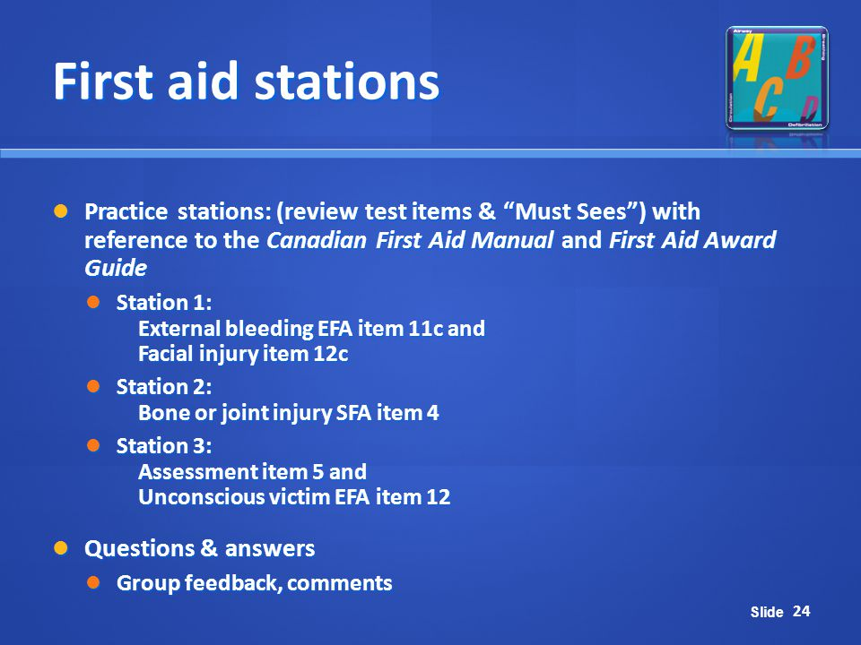 First aid stations Practice stations: (review test items & Must Sees ) with reference to the Canadian First Aid Manual and First Aid Award Guide.