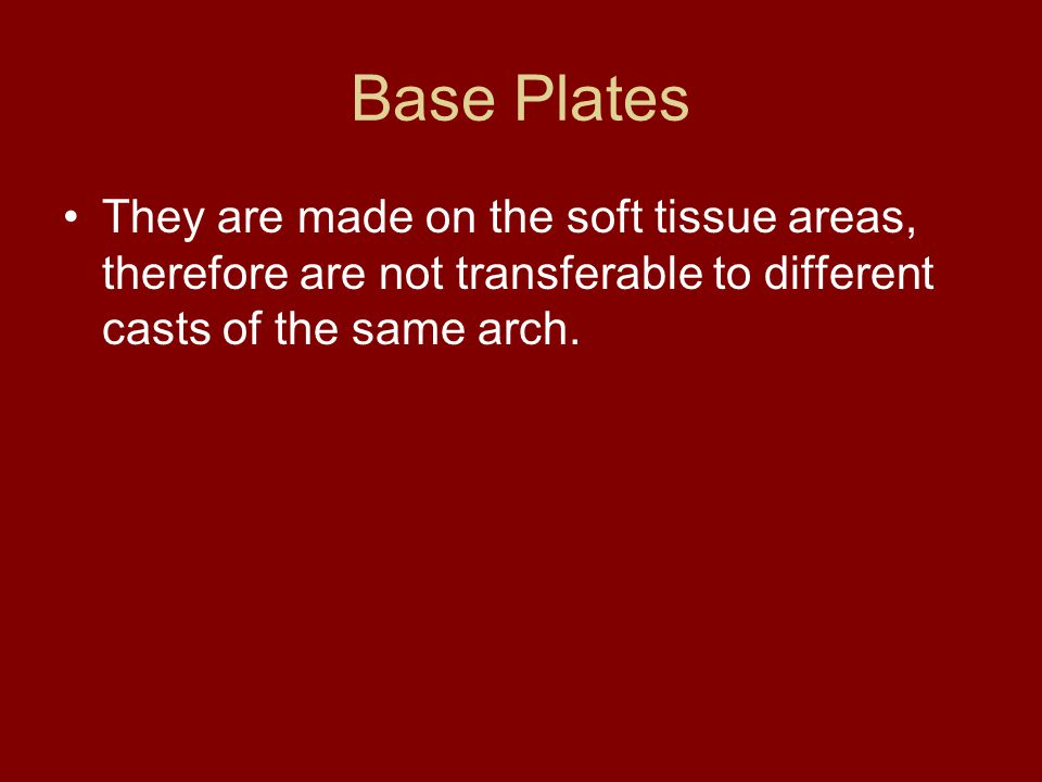 Base Plates They are made on the soft tissue areas, therefore are not transferable to different casts of the same arch.