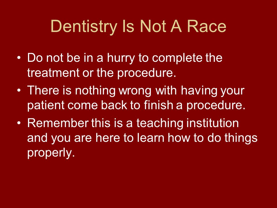 Dentistry Is Not A Race Do not be in a hurry to complete the treatment or the procedure.