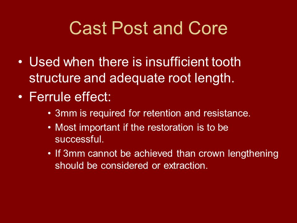 Cast Post and Core Used when there is insufficient tooth structure and adequate root length. Ferrule effect: