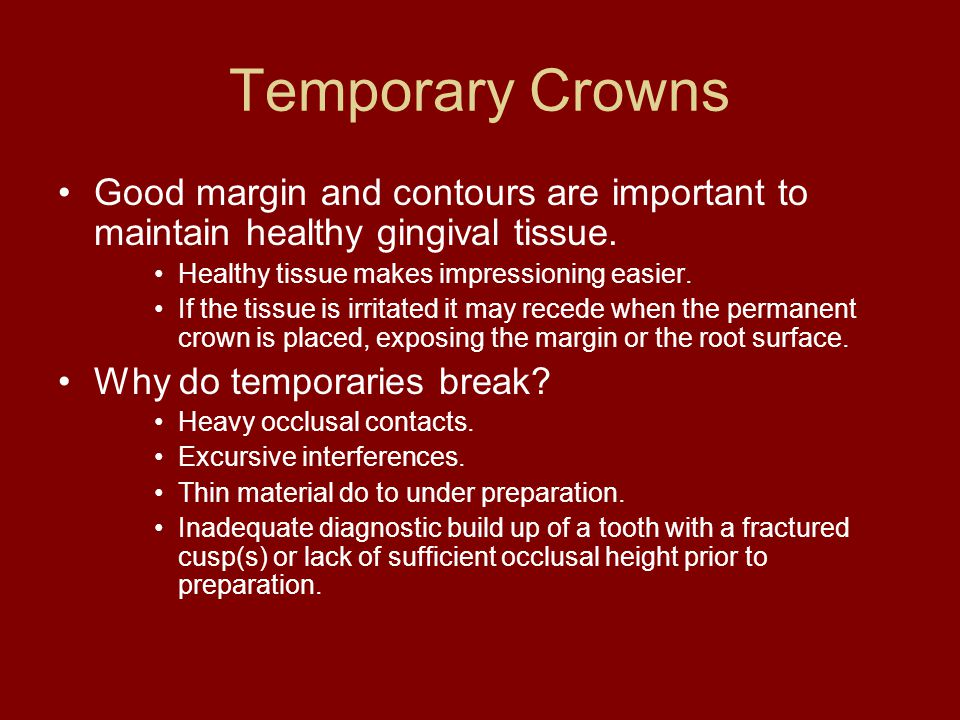 Temporary Crowns Good margin and contours are important to maintain healthy gingival tissue. Healthy tissue makes impressioning easier.