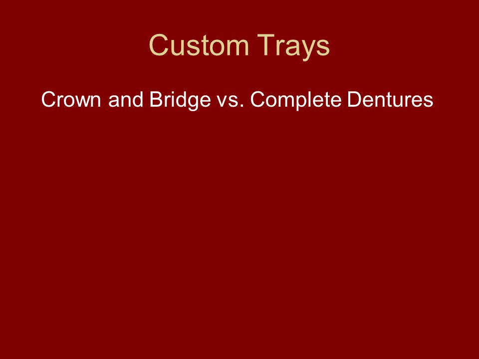 Custom Trays Crown and Bridge vs. Complete Dentures