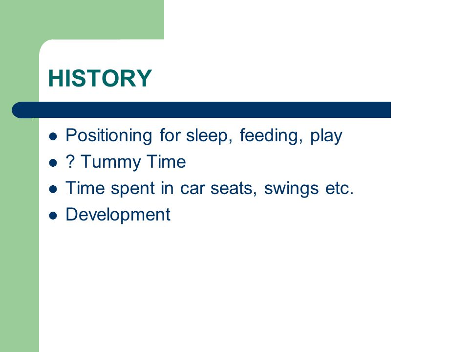 HISTORY Positioning for sleep, feeding, play Tummy Time