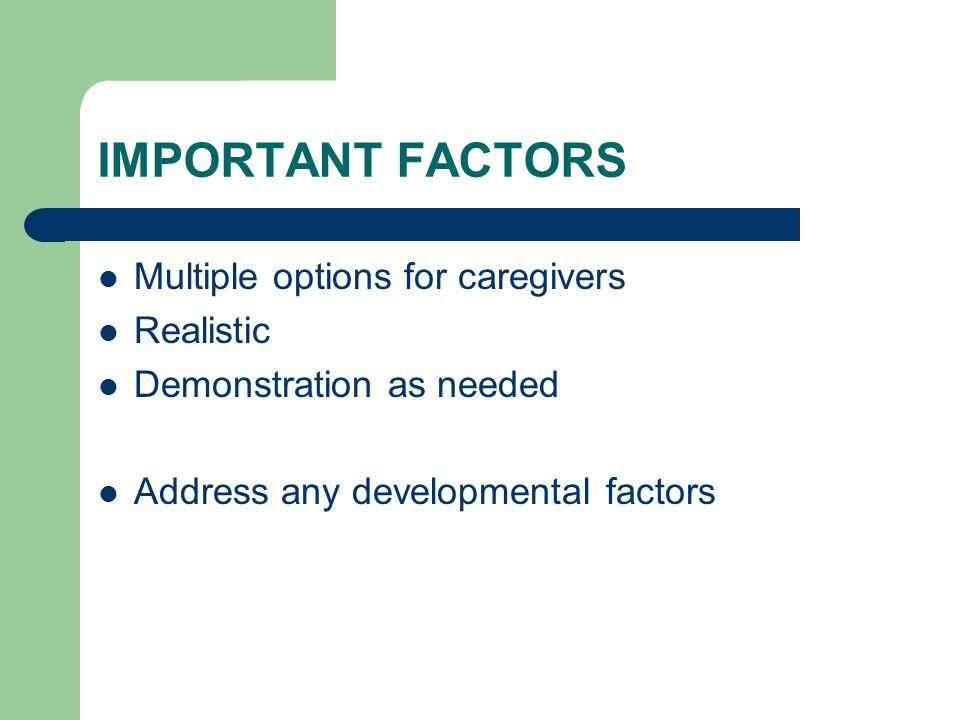 IMPORTANT FACTORS Multiple options for caregivers Realistic