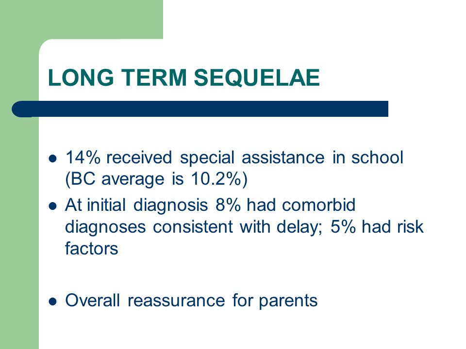 LONG TERM SEQUELAE 14% received special assistance in school (BC average is 10.2%)