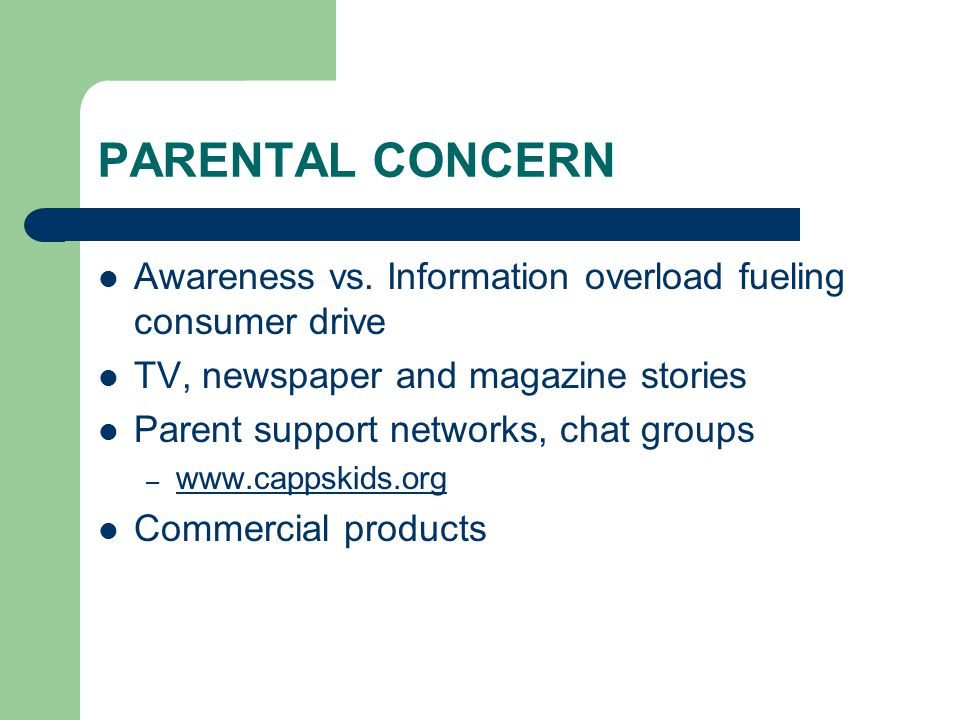 PARENTAL CONCERN Awareness vs. Information overload fueling consumer drive. TV, newspaper and magazine stories.