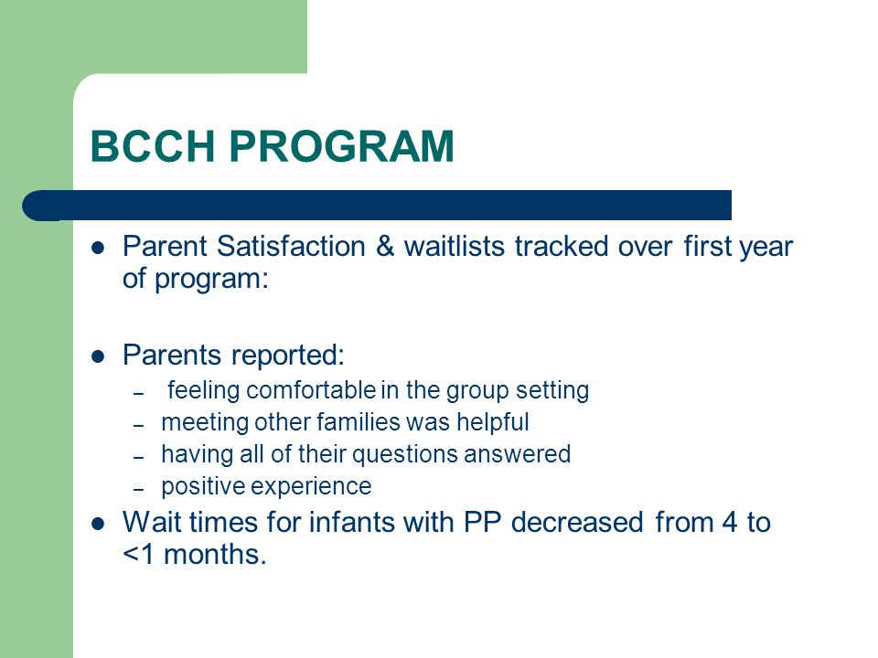 BCCH PROGRAM Parent Satisfaction & waitlists tracked over first year of program: Parents reported: