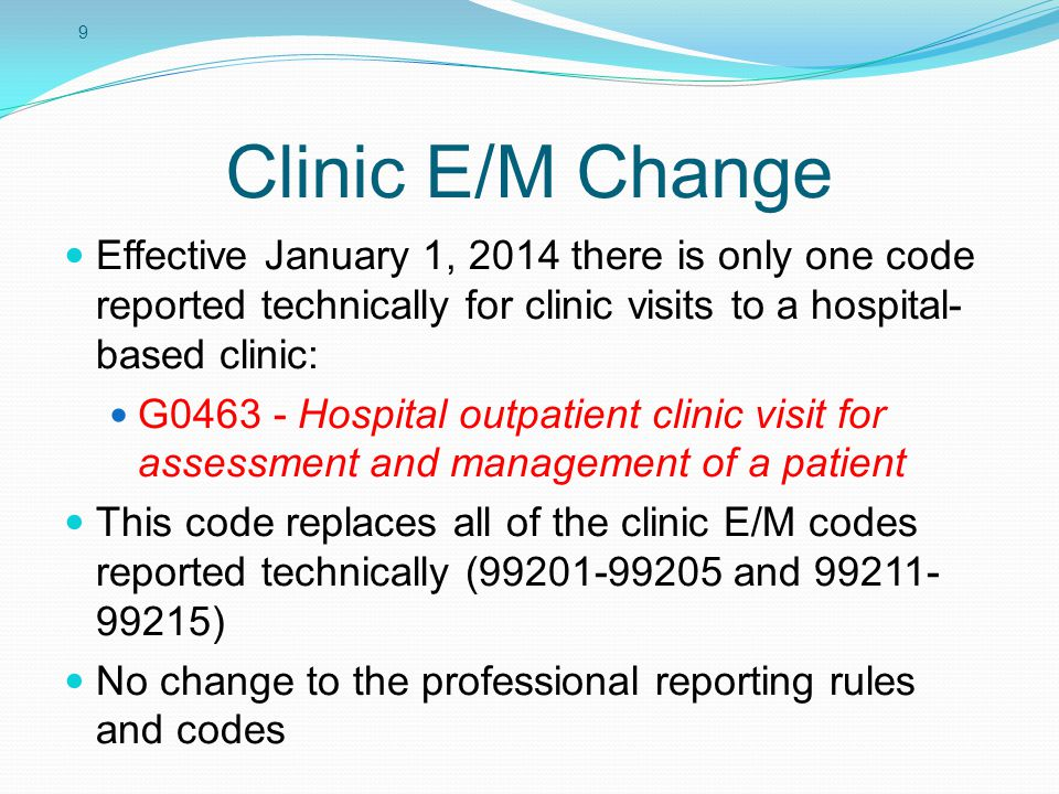 Clinic E/M Change Effective January 1, 2014 there is only one code reported technically for clinic visits to a hospital-based clinic: