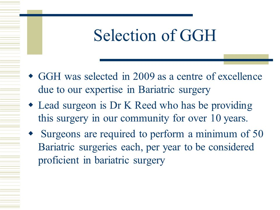Selection of GGH GGH was selected in 2009 as a centre of excellence due to our expertise in Bariatric surgery.