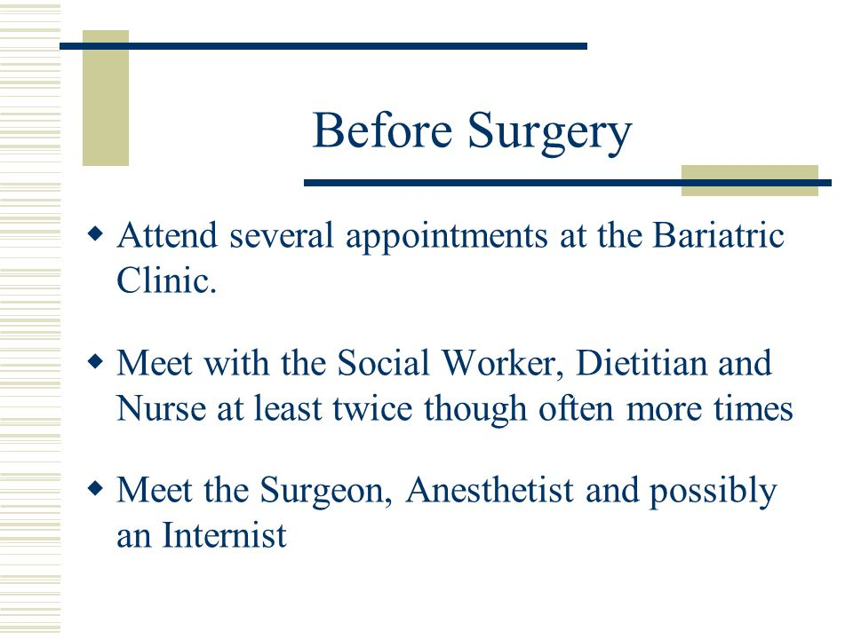 Before Surgery Attend several appointments at the Bariatric Clinic.