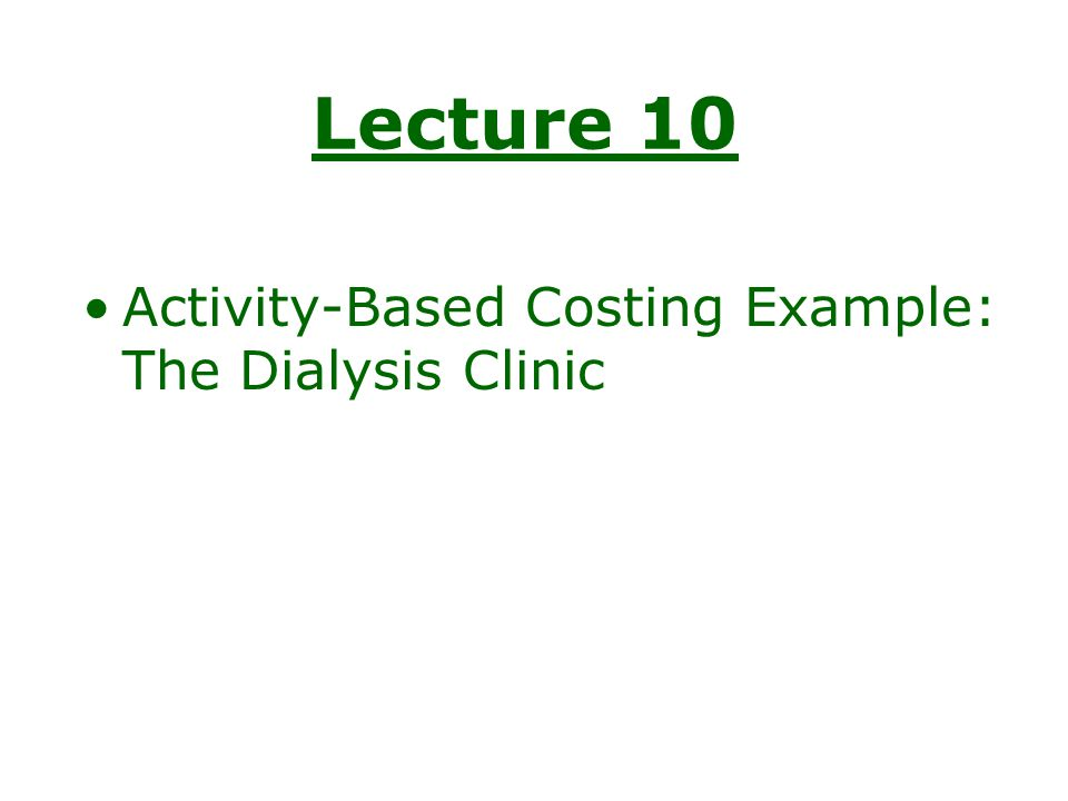 Lecture 10 Activity-Based Costing Example: The Dialysis Clinic