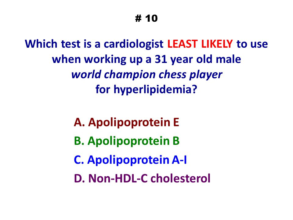 # 10 Which test is a cardiologist LEAST LIKELY to use when working up a 31 year old male world champion chess player for hyperlipidemia