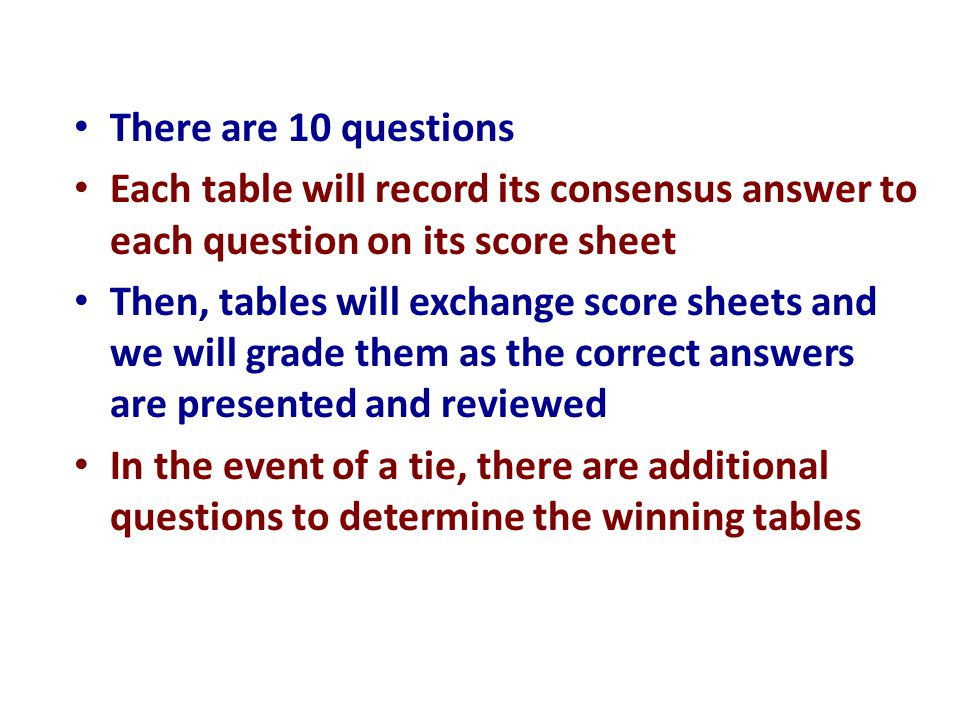 There are 10 questions Each table will record its consensus answer to each question on its score sheet.