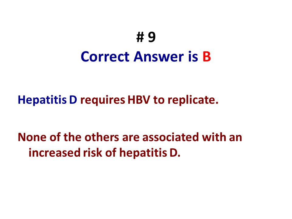 # 9 Correct Answer is B Hepatitis D requires HBV to replicate.