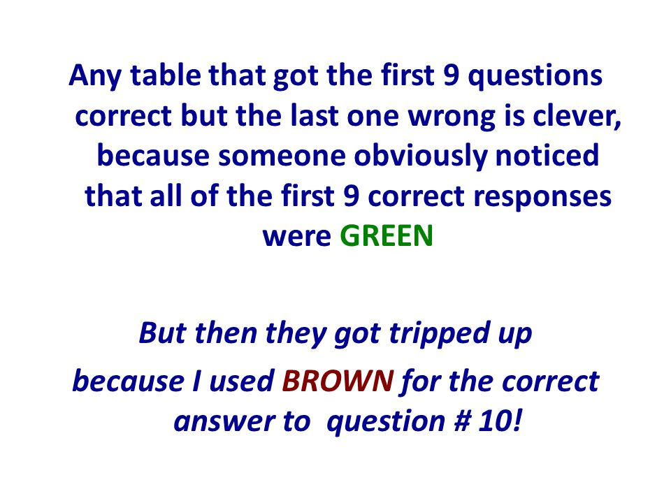 Any table that got the first 9 questions correct but the last one wrong is clever, because someone obviously noticed that all of the first 9 correct responses were GREEN But then they got tripped up because I used BROWN for the correct answer to question # 10!