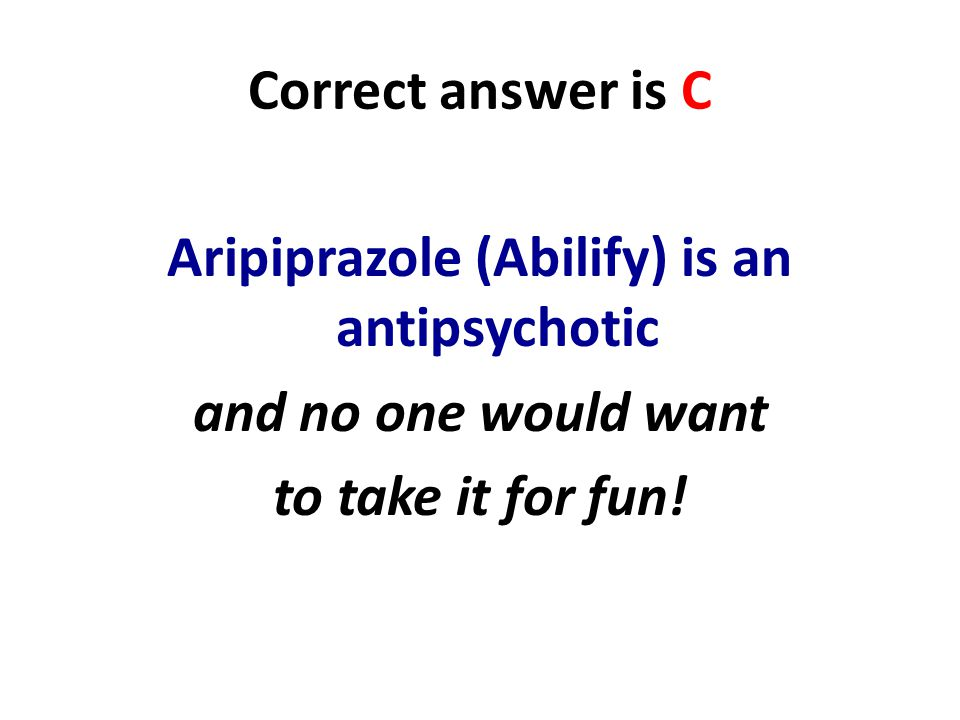 Correct answer is C Aripiprazole (Abilify) is an antipsychotic and no one would want to take it for fun.