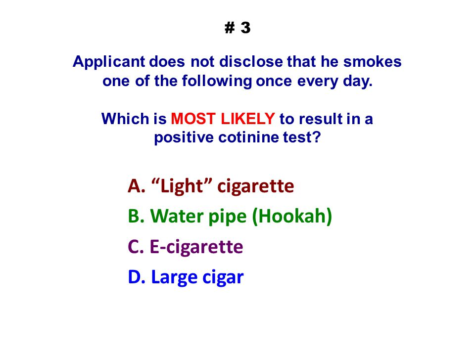 # 3 Applicant does not disclose that he smokes one of the following once every day. Which is MOST LIKELY to result in a positive cotinine test