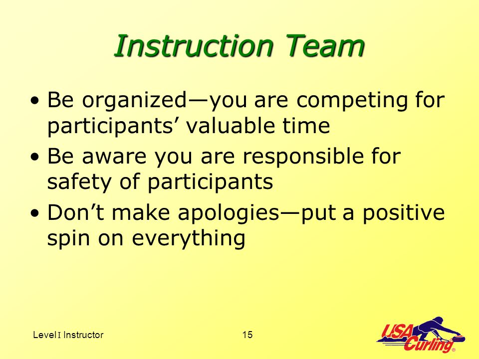 Instruction Team Be organized—you are competing for participants' valuable time. Be aware you are responsible for safety of participants.