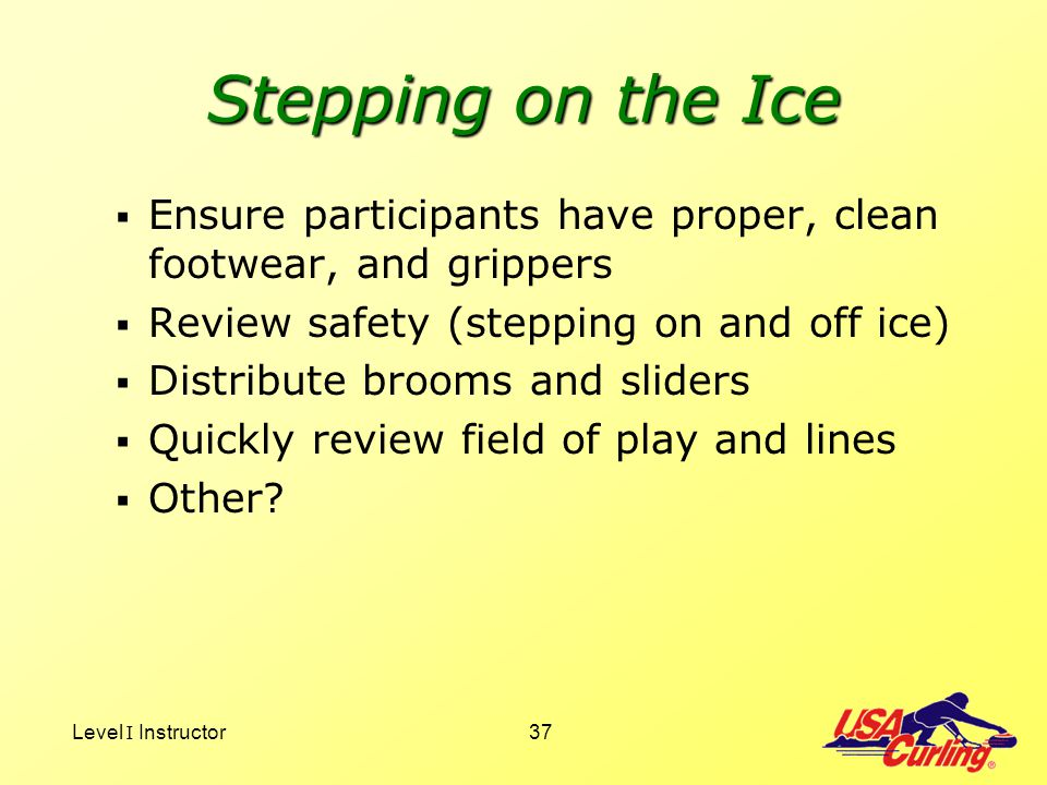 Stepping on the Ice Ensure participants have proper, clean footwear, and grippers. Review safety (stepping on and off ice)