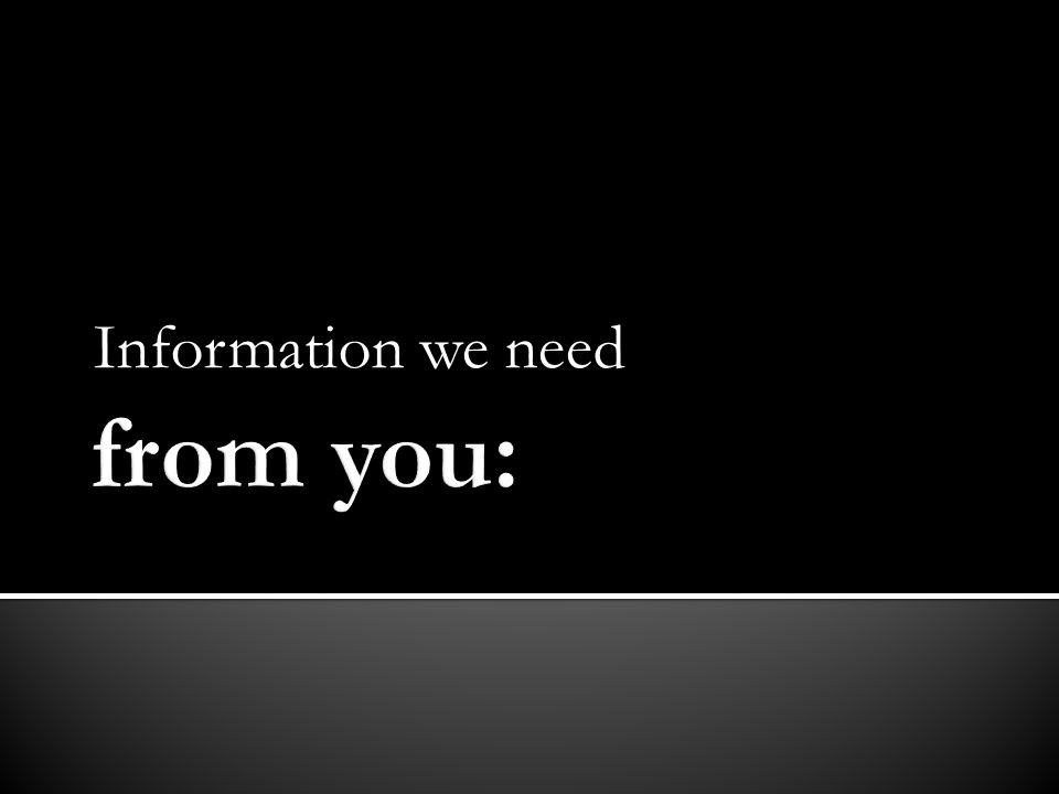 Information we need from you:
