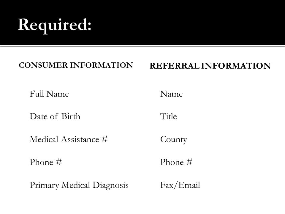 Required: Full Name Date of Birth Medical Assistance # Phone #