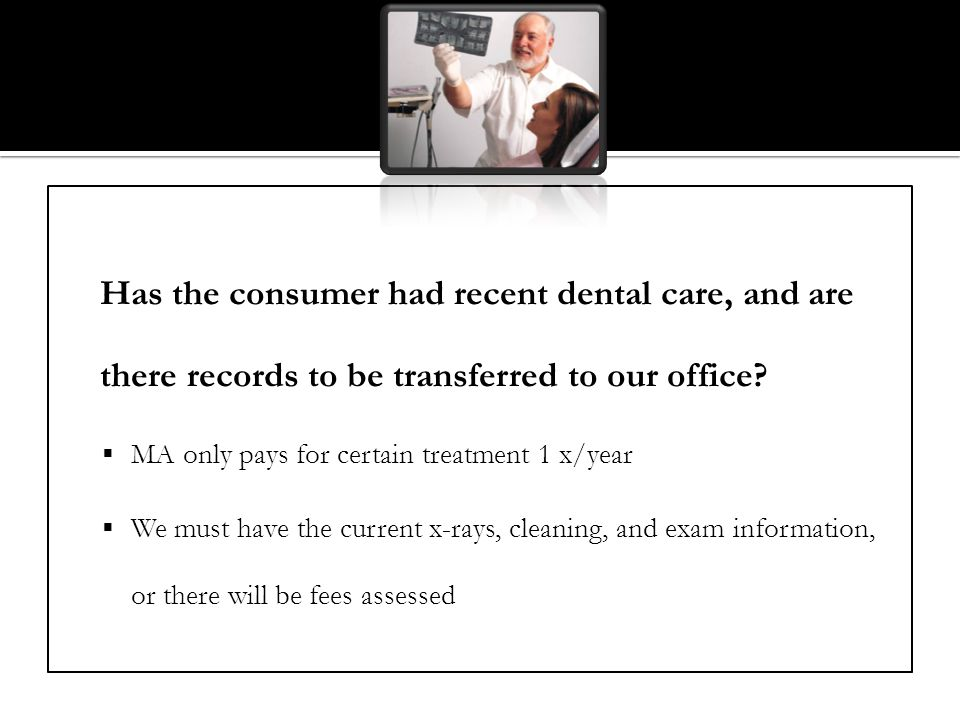 Has the consumer had recent dental care, and are there records to be transferred to our office