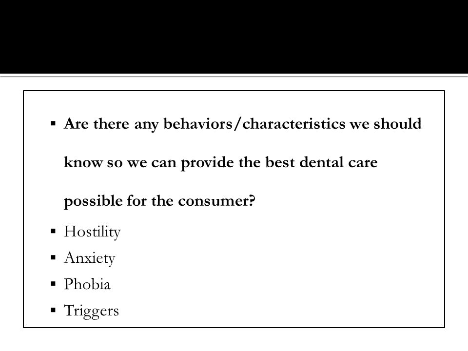 Are there any behaviors/characteristics we should know so we can provide the best dental care possible for the consumer