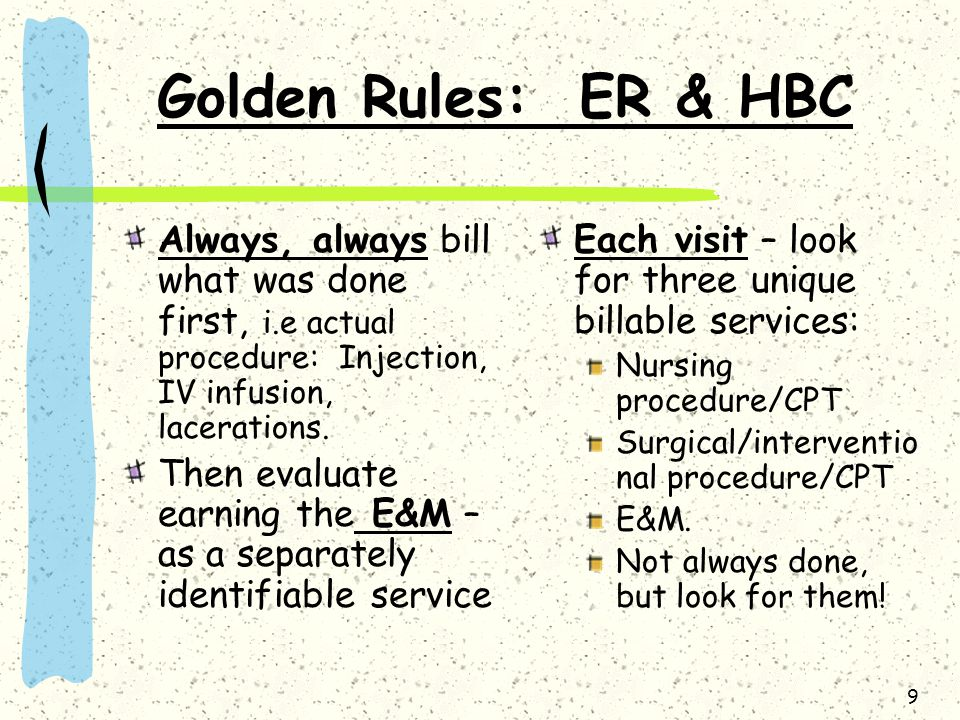 Golden Rules: ER & HBC Always, always bill what was done first, i.e actual procedure: Injection, IV infusion, lacerations.