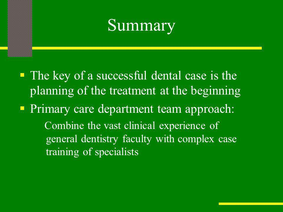 Summary The key of a successful dental case is the planning of the treatment at the beginning. Primary care department team approach: