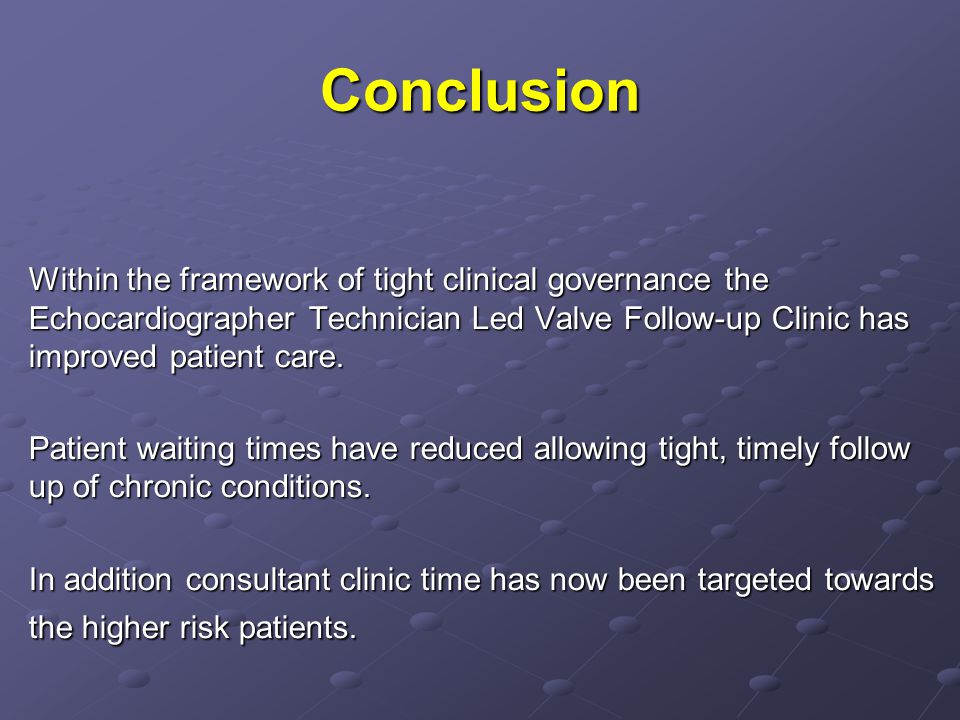 Conclusion Within the framework of tight clinical governance the Echocardiographer Technician Led Valve Follow-up Clinic has improved patient care.