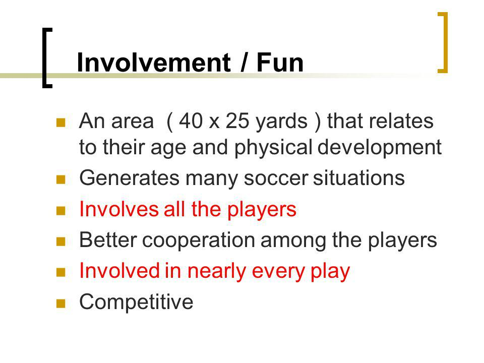 Involvement / Fun An area ( 40 x 25 yards ) that relates to their age and physical development. Generates many soccer situations.