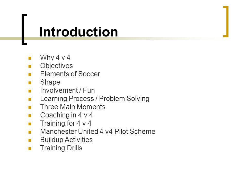 Introduction Why 4 v 4 Objectives Elements of Soccer Shape