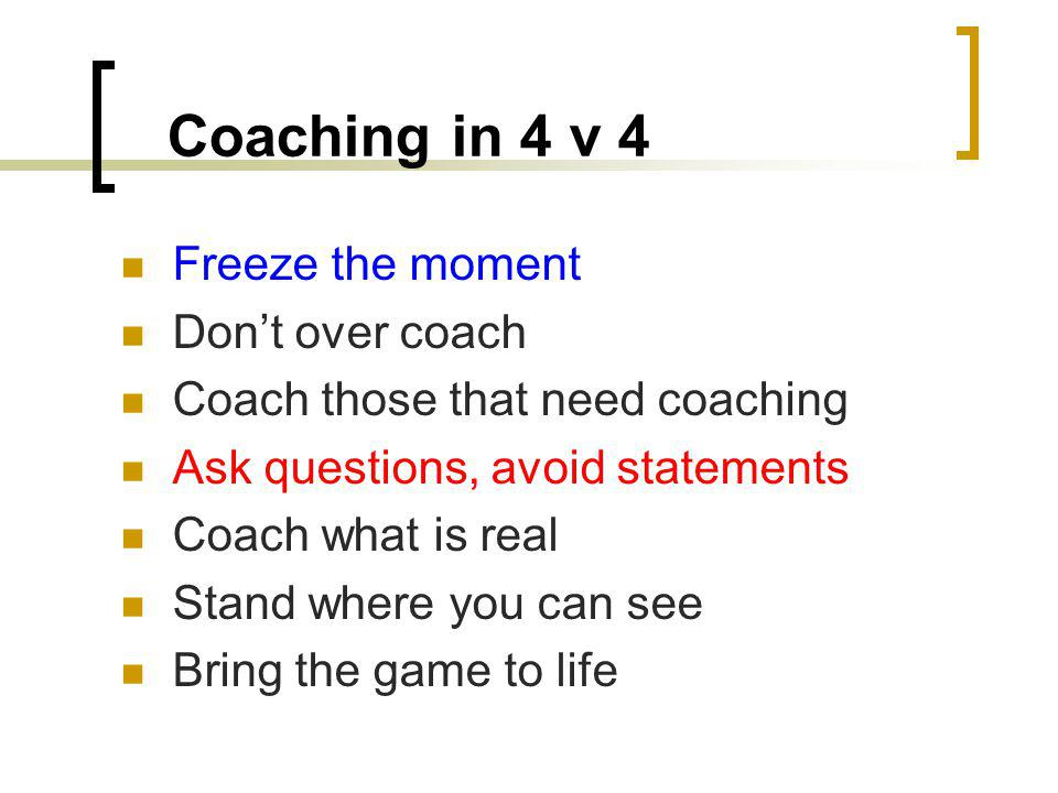 Coaching in 4 v 4 Freeze the moment Don't over coach