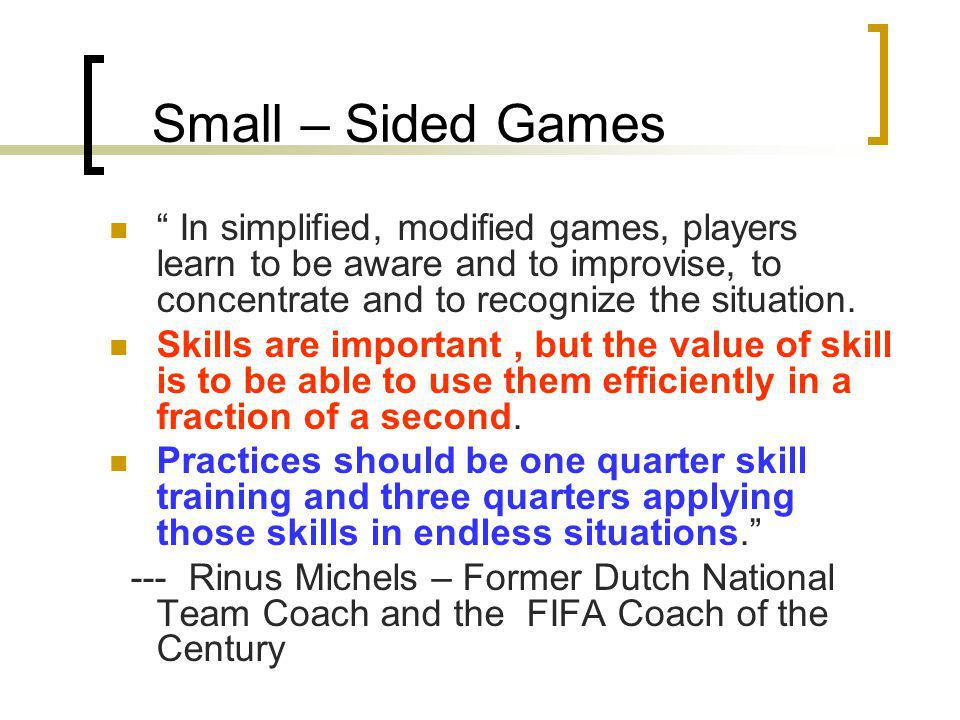 Small – Sided Games In simplified, modified games, players learn to be aware and to improvise, to concentrate and to recognize the situation.