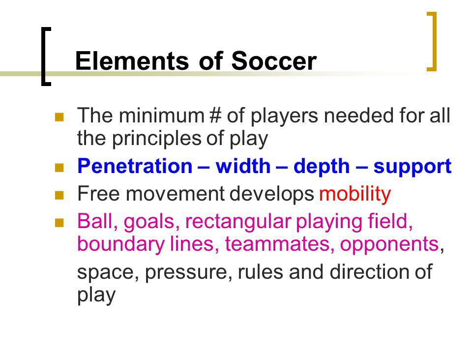 Elements of Soccer The minimum # of players needed for all the principles of play. Penetration – width – depth – support.
