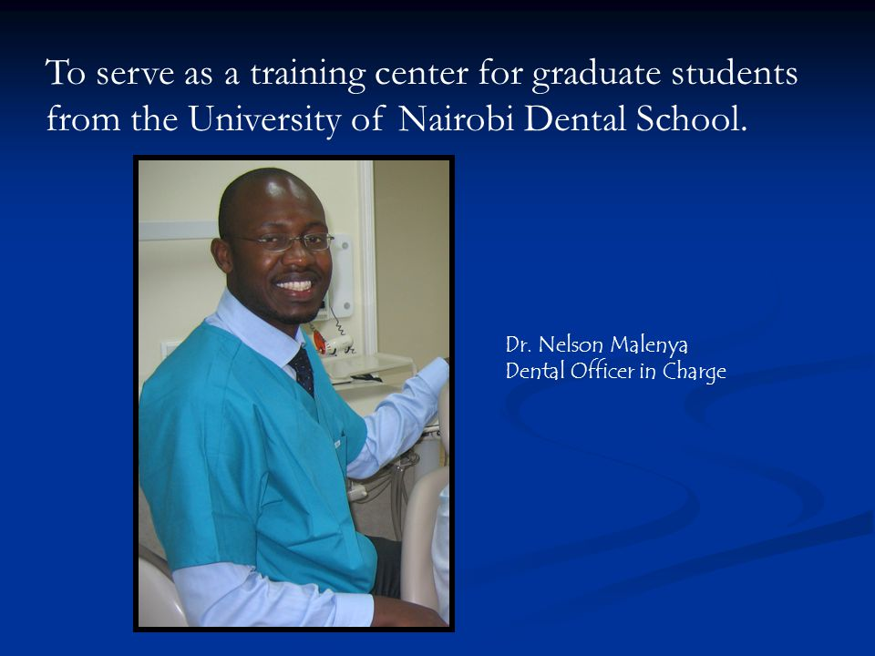 To serve as a training center for graduate students from the University of Nairobi Dental School.