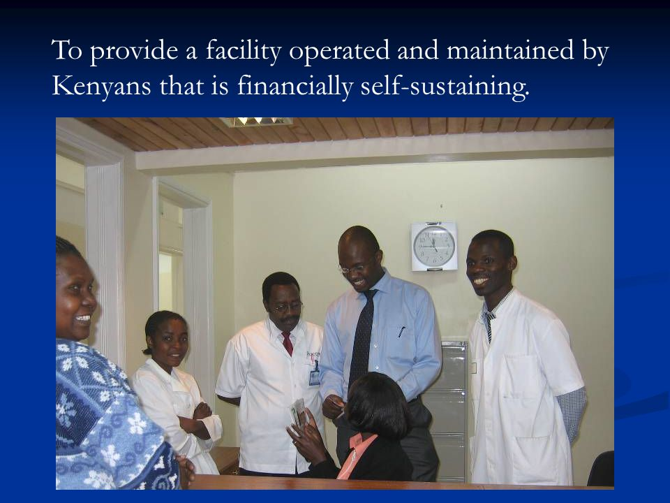 To provide a facility operated and maintained by Kenyans that is financially self-sustaining.