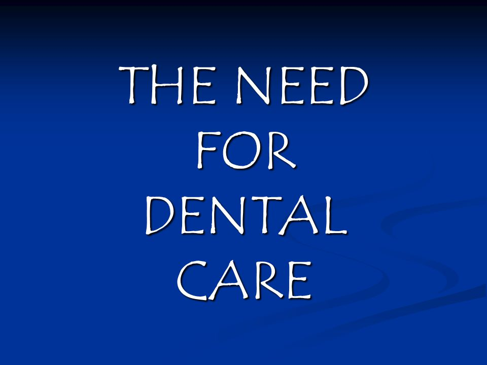 THE NEED FOR DENTAL CARE