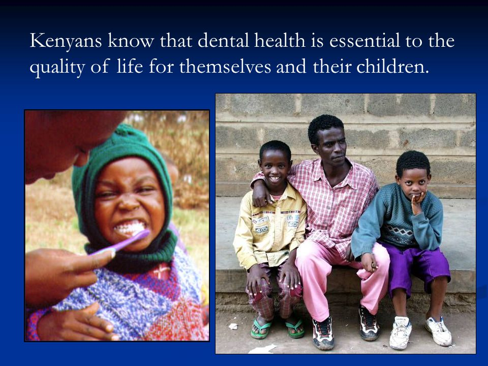Kenyans know that dental health is essential to the quality of life for themselves and their children.